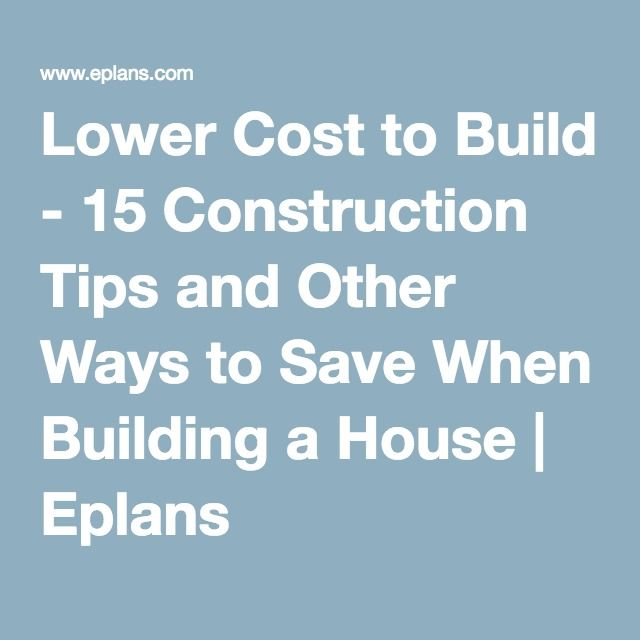 Lower Cost to Build - 15 Construction Tips and Other Ways to Save When Building a House   Eplans