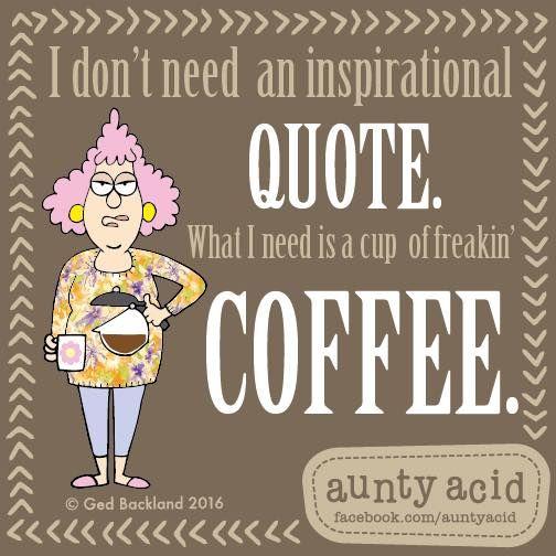 #AuntyAcid I don't need an inspitational coffee