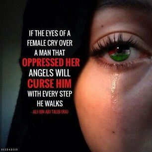 Never make a woman cry..cause it's disastrous...allah gives so much importance to women