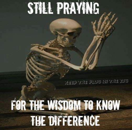 Still praying for the wisdom to know the difference.