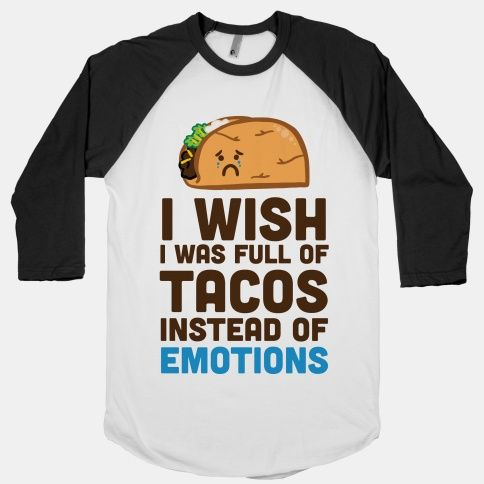 I Wish I Was Full Of Tacos Instead Of Emotions #funny #food #tacos #cute #emotions #love #dating #fashion #anxious #anxiety