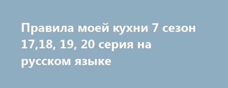 Правила моей кухни 7 сезон 17,18, 19, 20 серия на русском языке http://kinofak.net/publ/dokumentalnye/pravila_moej_kukhni_7_sezon_17_18_19_20_serija_na_russkom_jazyke/4-1-0-4884  Включив случайно один не очень популярный телеканал, я наткнулась на довольно неплохой австралийский проект под названием «Правила мой кухни». Суть проста. Это кулинарное реалити-шоу на котором участники готовят разнообразные блюда, а после их оценивают опытные шеф-повара, красавчики Пит Эванс и Ману Фидель…