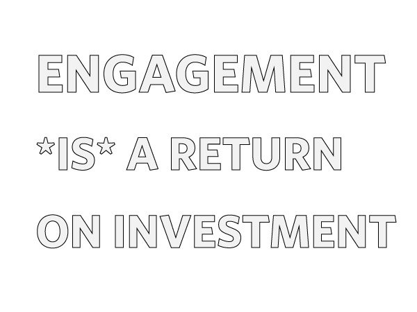 Engagement IS a return on investment