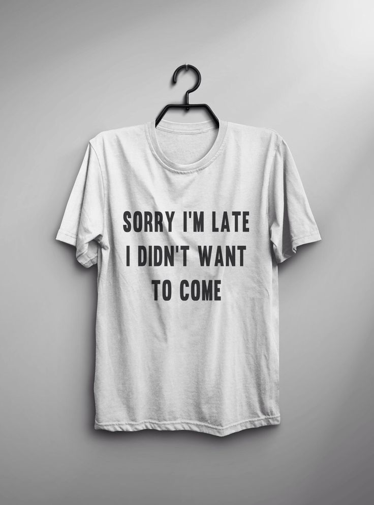 Sorry I'm late I didn't want to come tumblr tshirts sarcasm T shirts with sayings attitude shirts gift funny graphic tee women t-shirts by LoveMeLoveMyShirts on Etsy https://www.etsy.com/ca/listing/482498827/sorry-im-late-i-didnt-want-to-come