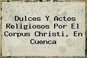 http://tecnoautos.com/wp-content/uploads/imagenes/tendencias/thumbs/dulces-y-actos-religiosos-por-el-corpus-christi-en-cuenca.jpg Corpus Christi. Dulces y actos religiosos por el Corpus Christi, en Cuenca, Enlaces, Imágenes, Videos y Tweets - http://tecnoautos.com/actualidad/corpus-christi-dulces-y-actos-religiosos-por-el-corpus-christi-en-cuenca/