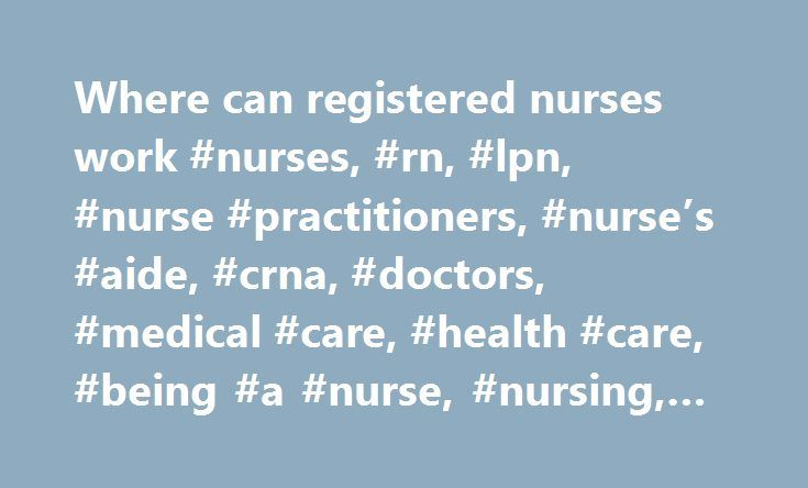 Where can registered nurses work #nurses, #rn, #lpn, #nurse #practitioners, #nurse's #aide, #crna, #doctors, #medical #care, #health #care, #being #a #nurse, #nursing, #nursing #school http://liberia.remmont.com/where-can-registered-nurses-work-nurses-rn-lpn-nurse-practitioners-nurses-aide-crna-doctors-medical-care-health-care-being-a-nurse-nursing-nursing-school/  # Nurses Uh-oh. You woke up with a burning sore throat, and your mom says you need to go have it checked. But before the doctor…