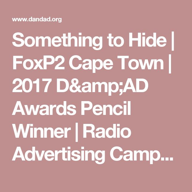 Something to Hide |     FoxP2 Cape Town |    2017 D&AD Awards Pencil Winner |  Radio Advertising Campaigns  | D&AD