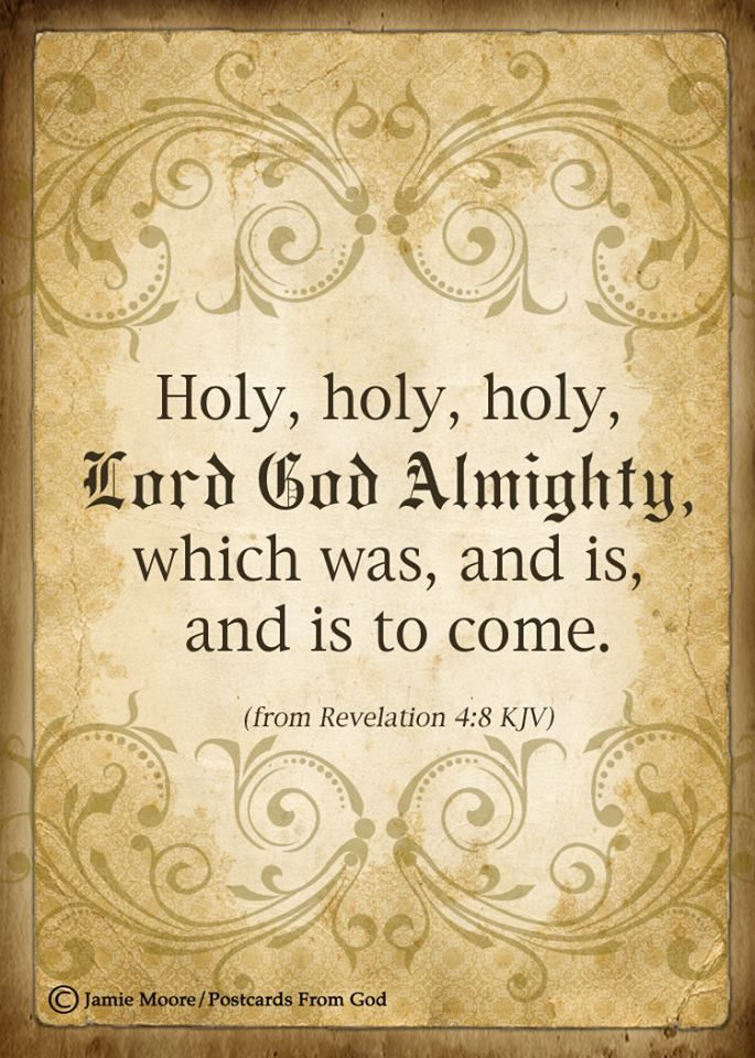 Holy,  holy, holy, Lord God Almighty, which was, and is, and is to come. (Revelation 4:8 KJV)
