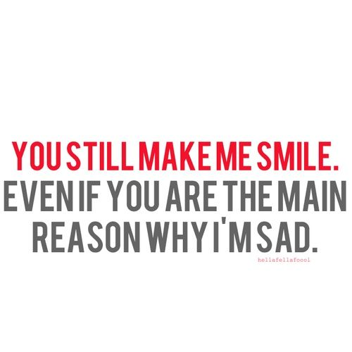 You still make me smile. Even if you are the main reason why I'm sad. ~ HellaFellaFool
