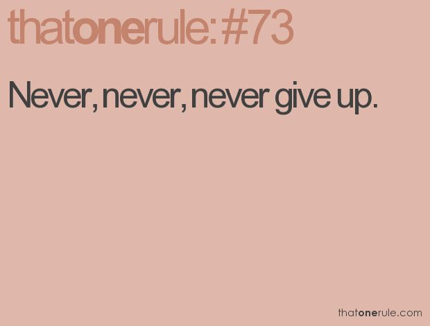 Never, never, never give up. My husband's favorite words. He uses this in almost all situations.
