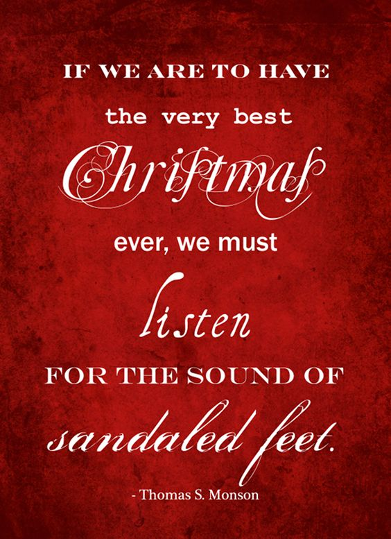 """""""If we are to have the very best Christmas ever, we must listen for the sound of sandaled feet."""" ~ Thomas S. Monson"""