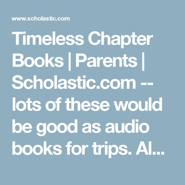 Timeless Chapter Books | Parents | Scholastic.com -- lots of these would be good as audio books for trips. Also: Chronicles of Narnia, other Roald Dahl, Harry Potter....