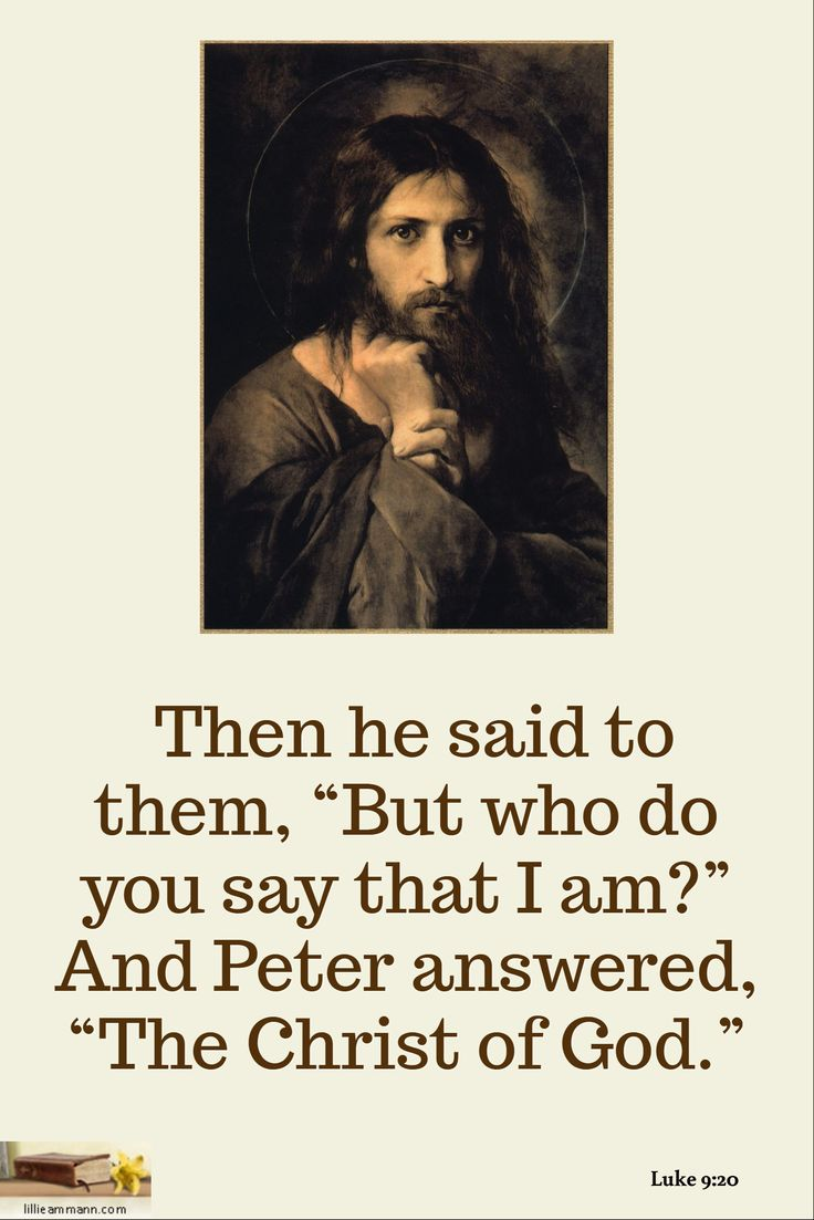 "Then he said to them, ""But who do you say that I am?"" And Peter answered, ""The Christ of God."" / Luke 9:20"