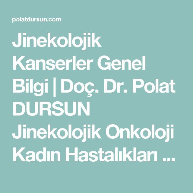 Jinekolojik Kanserler Genel Bilgi | Doç. Dr. Polat DURSUN Jinekolojik Onkoloji Kadın Hastalıkları ve Doğum Uzmanı