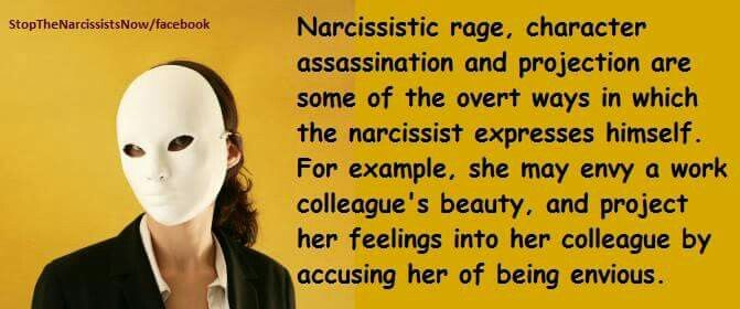 Narcissistic rage, character assassination and projection are some of the overt ways in which the narcissist expresses himself/herself. For example, she may envy a work colleague's beauty, and project her feelings into her colleague by occusing her of being envious.