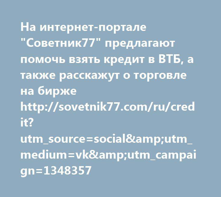 """http://sovetnik77.com/ru/credit?utm_source=social&utm_medium=vk&utm_campaign=1348357  На интернет-портале """"Советник77"""" предлагают помочь взять кредит в ВТБ, а также расскажут о торговле на бирже http://sovetnik77.com/ru/credit?utm_source=social&utm_medium=vk&utm_campaign=1348357"""