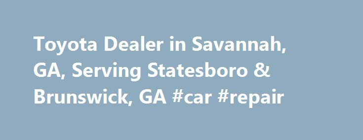 Toyota Dealer in Savannah, GA, Serving Statesboro & Brunswick, GA #car #repair http://cars.nef2.com/toyota-dealer-in-savannah-ga-serving-statesboro-brunswick-ga-car-repair/  #used cars dealers # Toyota Dealership and Used Car Dealer Savannah, GA You'll find the Our Best Deal on a New Toyota at Savannah Toyota in Savannah, GA Looking for a new Toyota in Savannah, GA? Come to Savannah Toyota! We have a large inventory of new Toyota vehicles to choose from, so you're sure to find the new Toyota…