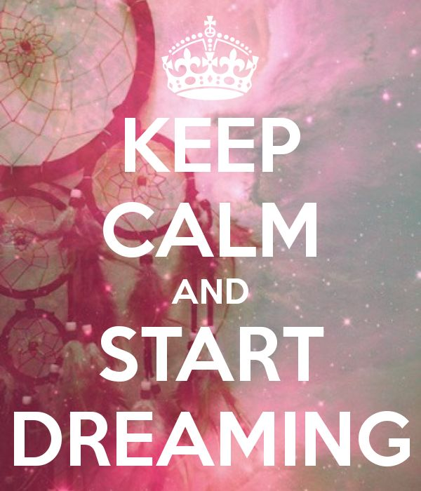 KEEP CALM AND START DREAMING