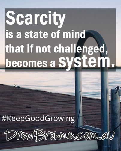 Scarcity is a state of mind that if not challenged, becomes a system. #KeepGoodGrowing