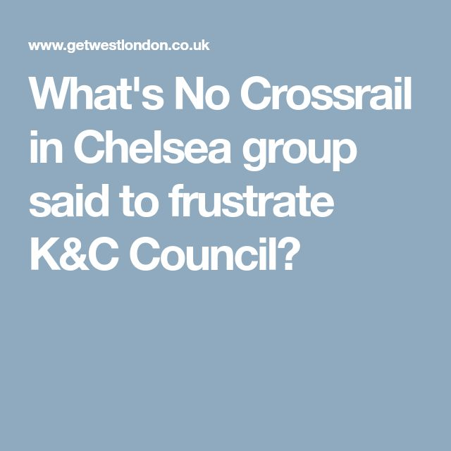 What's No Crossrail in Chelsea group said to frustrate K&C Council?