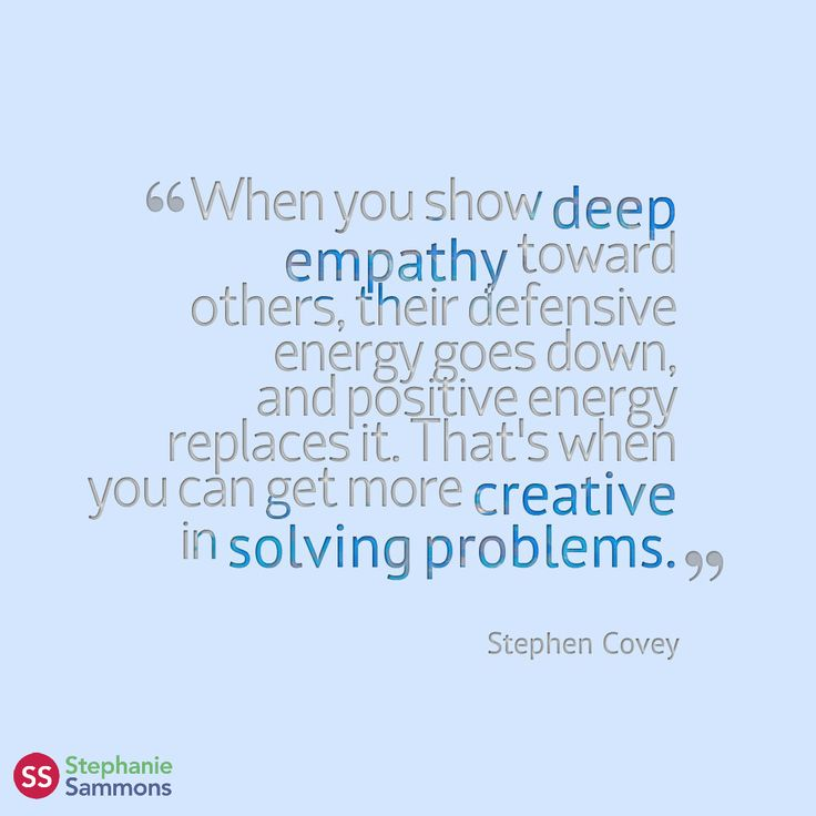 When you show deep empathy toward others, their defensive energy goes down, and positive energy replaces it. That's when you can get more creative in solving problems. - Stephen Covey