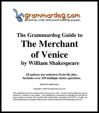 Grammardog Teacher's Guide contains 16 quizzes for this Shakespearean comedy.  All sentences are from the play.  Quizzes feature famous quotes ('Hath not a Jew eyes?' 'If you prick us do we not bleed?' 'If you tickle us do we not laugh?' 'The quality of mercy is not strain'd. It droppeth as the gentle rain from heaven upon the place beneath.' 'a pound of flesh').