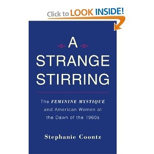 Historian Stephanie Coontz's A Strange Stirring explores the early 60s context and reception of Betty Friedan's The Feminine Mystique.