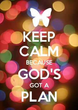 KEEP CALM BECAUSE GOD'S GOT A PLAN! Don't give up God's caused you some problems but he always does them for a reason.