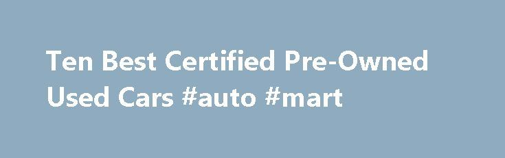 Ten Best Certified Pre-Owned Used Cars #auto #mart http://spain.remmont.com/ten-best-certified-pre-owned-used-cars-auto-mart/  #pre owned cars # Ten Best Certified Pre-Owned Used Cars By Keith Griffin. Used Cars Expert Keith Griffin has been an automotive journalist and new car reviewer for more than 13 years. His experience as a journalist dates back 35 years. He is currently immediate president of the New England Motor Press Association. There s always the question out there of whether or…