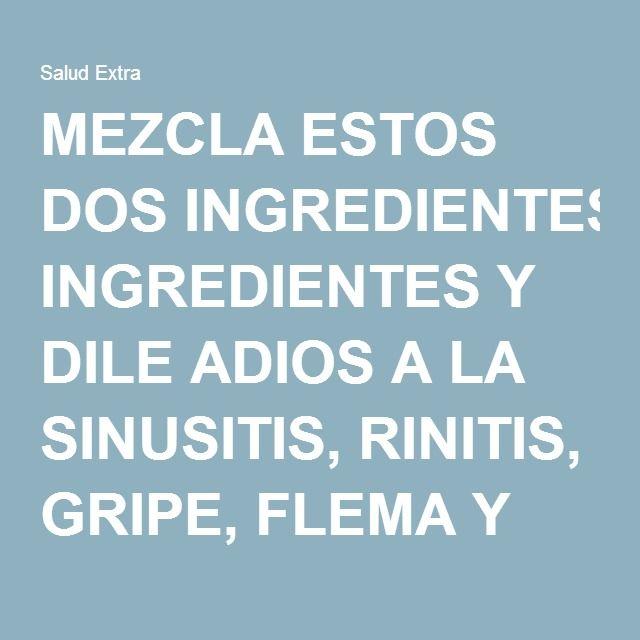 MEZCLA ESTOS DOS INGREDIENTES Y DILE ADIOS A LA SINUSITIS, RINITIS, GRIPE, FLEMA Y MUCHO MAS!
