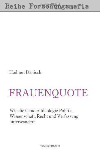 Frauenquote: Wie die Gender-Ideologie Politik, Wissenschaft, Recht und Verfassung unterwandert von Hadmut Danisch, http://www.amazon.de/dp/1478213310/ref=cm_sw_r_pi_dp_uGMRtb1JEQQCG