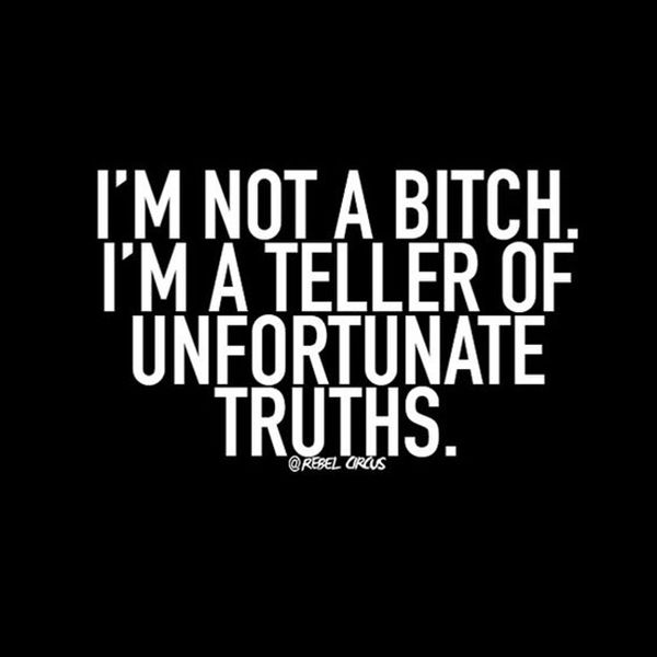 "Honestly, it's better you heard it from me. | ""I'm not a bitch. I'm a teller of unfortunate truths."" -Unknown"