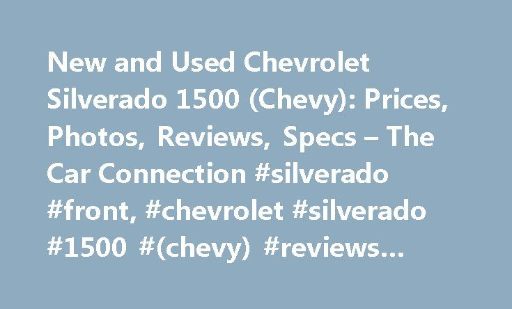 New and Used Chevrolet Silverado 1500 (Chevy): Prices, Photos, Reviews, Specs – The Car Connection #silverado #front, #chevrolet #silverado #1500 #(chevy) #reviews #and #ratings http://ghana.remmont.com/new-and-used-chevrolet-silverado-1500-chevy-prices-photos-reviews-specs-the-car-connection-silverado-front-chevrolet-silverado-1500-chevy-reviews-and-ratings/  # Chevrolet Silverado 1500 The Chevrolet Silverado 1500 is the bowtie brand's full-size, light-duty pickup truck. It's a perennial…