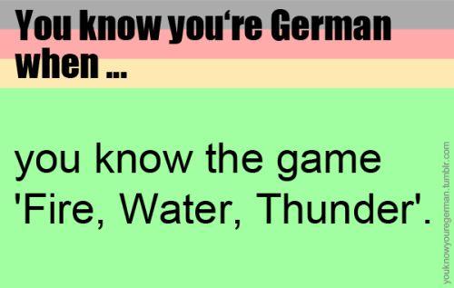 """Du weißt, dass du Deutsch bist, wenn …du das Spiel """"Feuer, Wasser, Sturm"""" kennst.(Submitted by fashion-feeling)"""