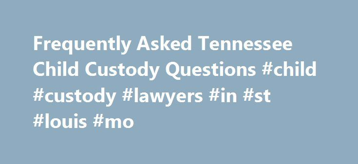 Frequently Asked Tennessee Child Custody Questions #child #custody #lawyers #in #st #louis #mo http://solomon-islands.remmont.com/frequently-asked-tennessee-child-custody-questions-child-custody-lawyers-in-st-louis-mo/  # Tennessee Child Custody Questions Tennessee child custody attorneys provide answers to frequently asked questions with regards to Tennessee child custody laws and custody in Tennessee. Who will get custody of our child? If you and your spouse can agree to a custody…