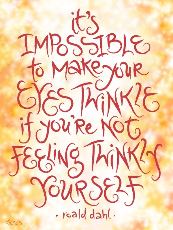 It's impossible to make your eyes twinkle if you are not feeling twinkles yourself. - Roald Dahl