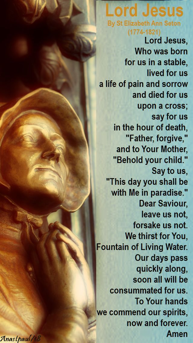 """""""...Dear Saviour, leave us not, forsake us not. We thirst for You, Fountain of Living Water. Our days pass quickly along, soon all will be consummated for us. To Your hands we commend our spirits, now and forever."""" Amen - """"Lord Jesus"""" by Elizabeth Ann Seton - Our Morning Offering - 4 January 2018 ~ AnaStpaul"""
