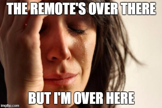 First World Problems   THE REMOTE'S OVER THERE BUT I'M OVER HERE   image tagged in memes,first world problems   made w/ Imgflip meme maker