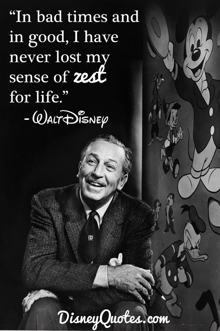 """In bad times and in good, I have never lose my sense of zest for life."" – Walt Disney"
