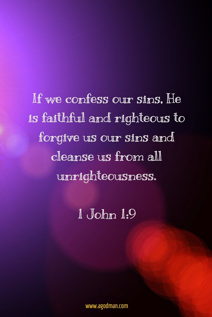 1 John 1:9 If we confess our sins, He is faithful and righteous to forgive us our sins and cleanse us from all unrighteousness.