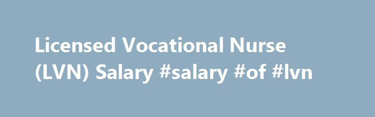 Licensed Vocational Nurse (LVN) Salary #salary #of #lvn http://finances.nef2.com/licensed-vocational-nurse-lvn-salary-salary-of-lvn/  # Licensed Vocational Nurse (LVN) Salary This chart shows the most popular skills for this job and what effect each skill has on pay. Survey results imply that Licensed Vocational Nurses deploy a deep pool of skills on the job. Most notably, skills in Quality Improvement / QA, Hospice, Wound Care, and Geriatrics are correlated to pay that is above average…