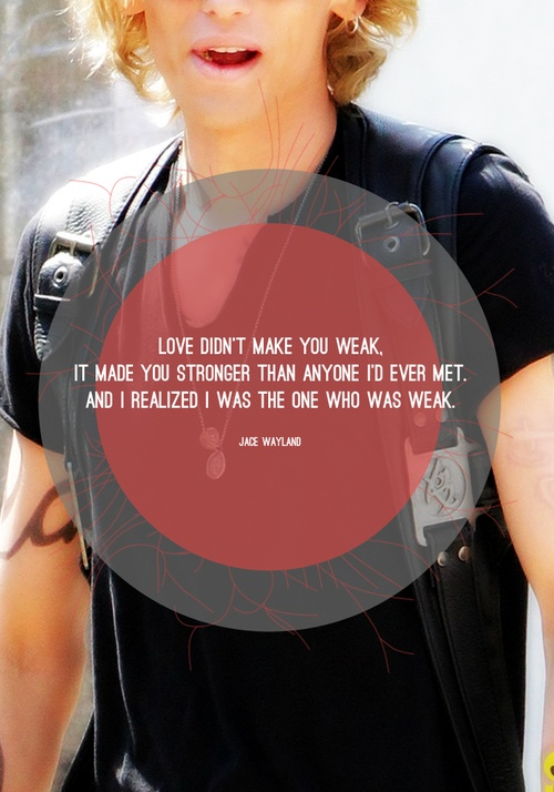 <3Jace - Love didn't make you weak. It made you stronger than anyone I'd ever met. And I realized I was the one who was weak. - Jace, City of Glass