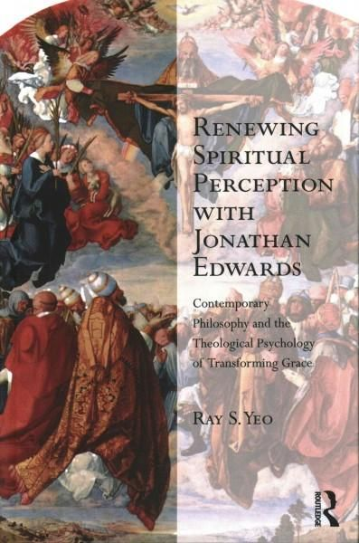 Renewing Spiritual Perception With Jonathan Edwards: Contemporary Philosophy and the Theological Psychology of Tr...