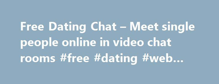 Free Dating Chat – Meet single people online in video chat rooms #free #dating #web #sites http://dating.remmont.com/free-dating-chat-meet-single-people-online-in-video-chat-rooms-free-dating-web-sites/  #online dating chat rooms # The Dating Chat room is for single people to find love online. Meet single people online and chat on webcam in groups or private one to one chat.This chat room is for adults only, under … Continue reading →