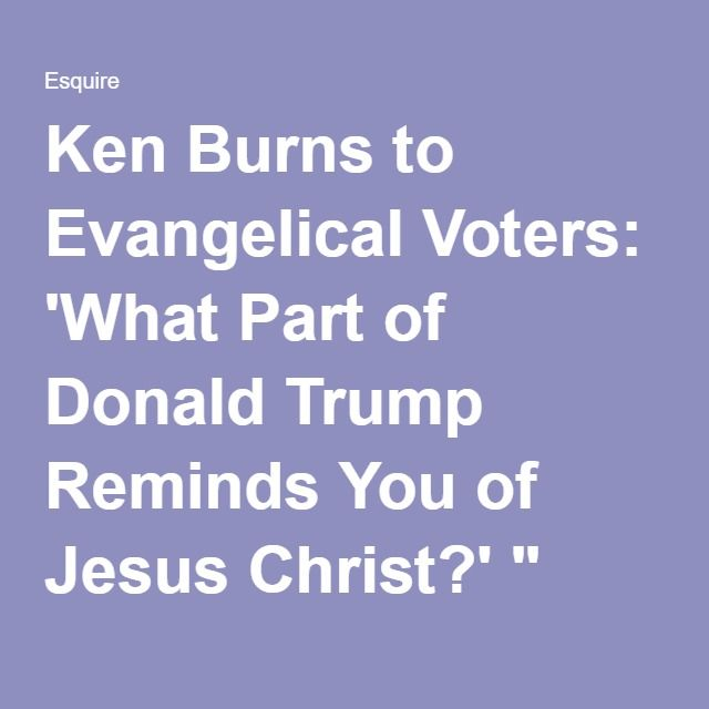 "Ken Burns to Evangelical Voters: 'What Part of Donald Trump Reminds You of Jesus Christ?' ""   He lusts after his own daughter on national…"