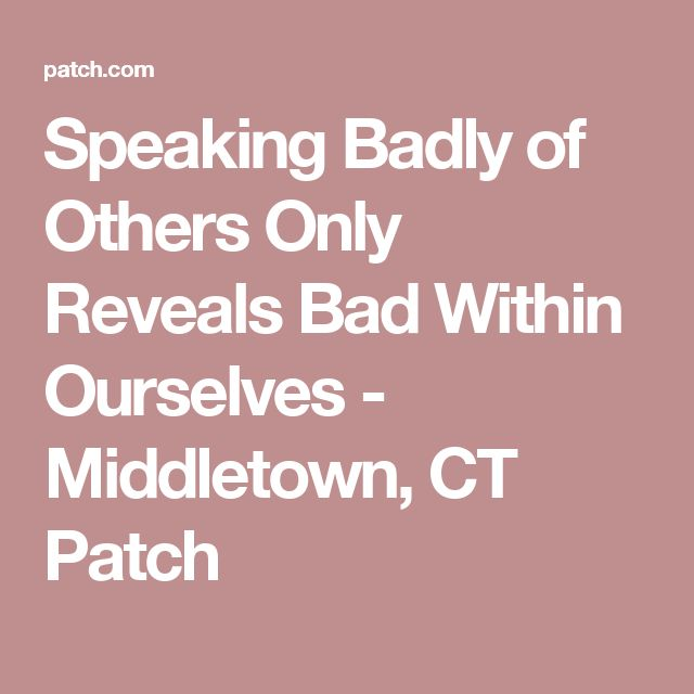Speaking Badly of Others Only Reveals Bad Within Ourselves - Middletown, CT Patch