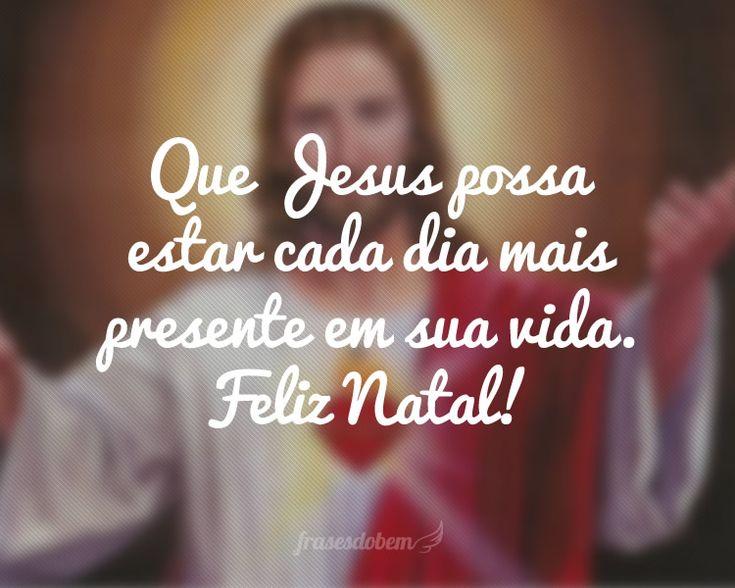 Que Jesus possa estar cada dia mais presente em sua vida. Feliz Natal!