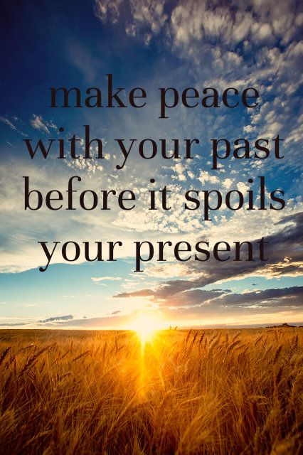 Make peace with your past before it spoils your present - every new day is a new beginning.