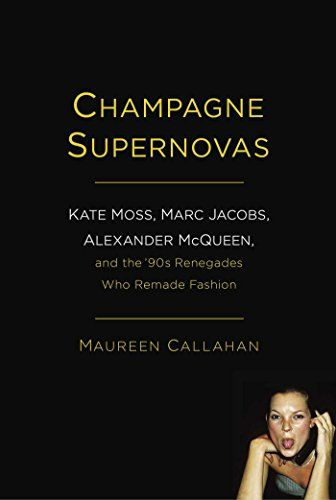 Champagne Supernovas: Kate Moss, Marc Jacobs, Alexander McQueen, and the '90s Renegades Who Remade Fashion by Maureen Callahan