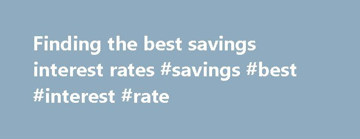 Finding the best savings interest rates #savings #best #interest #rate http://jamaica.nef2.com/finding-the-best-savings-interest-rates-savings-best-interest-rate/  # Finding the best savings interest rates Because savings interest rates usually range from about 0.2 percent to 2 percent, savings accounts are typically used for a secure investment versus a long-term money-making investment. Despite the low savings interest rates, savings accounts can be a great option for anyone seeking a…